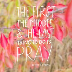 the first the middle and the last thing to do is pray! henry b eyring #sharegoodness