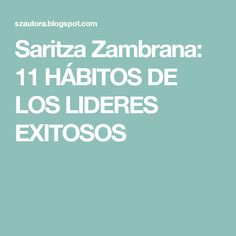 Saritza Zambrana: 11 HÁBITOS DE LOS LIDERES EXITOSOS