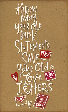 Throw away your old bank statements Save your old love letters. {should have saved more of those!}