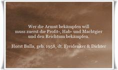Wer die Armut bekämpfen will, muss zuerst die Profit-, Hab- und Machtgier und den Reichtum bekämpfen - Zitat von Horst Bulla, dt. Freidenker, Dichter & Autor. - Zitate - Zitat - Quotes - deutsch