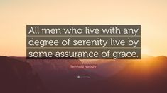 """Reinhold Niebuhr Quote: """"All men who live with any degree of serenity live by some assurance of grace."""""""