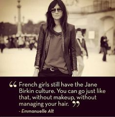 """""""French girls still have the Jane Birkin culture. You can go just like that, without makeup, without managing your hair."""" –Emmanuelle Alt"""