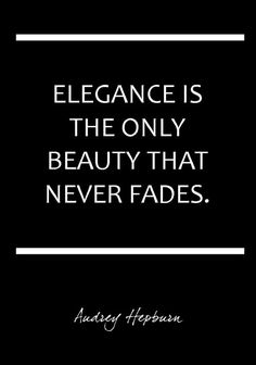 Elegance is the only beauty that never fades. ~Audrey Hepburn.