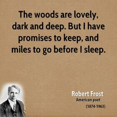 The woods are lovely, dark and deep, But I have promises to keep, And miles to go before I sleep, And miles to go before I sleep.---Robert Frost