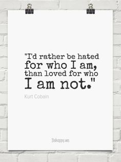 """""""i'd rather be hated for who i am, than loved for who i am not."""" by Kurt Cobain #295089 - Behappy.me"""