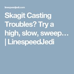 Skagit Casting Troubles? Try a high, slow, sweep…   LinespeedJedi