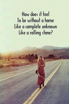 How does it feel to be without a home. Like a complete unknown, like a rolling…
