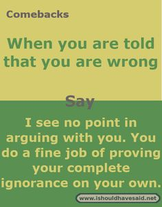 """When you are talking to a friend or family member and you disagree about a subject, they may blurt out """"You're wrong!"""" You may find yourself annoyed that they aren't listening to you or that they are so pig-headed they only see one side of an argument. Witty Insults, Funny Insults And Comebacks, Snappy Comebacks, Clever Comebacks, Funny Comebacks, Savage Comebacks, Stupid Quotes, Funny Relatable Quotes, Sassy Quotes"""
