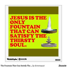 JESUS IS THE ONLY FOUNTAIN THAT CAN SATISFY THE THIRSTY SOUL. - Jesus already paid the price by dying in our place, and He offers to quench our spiritual thirst when we drink freely from God's fountain that will never run dry. Order your copy of the wall decal that has this image on it today! $20.15 per wall decal.