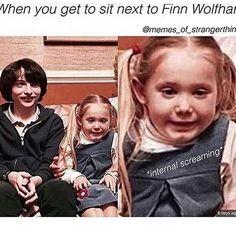 Me if I ever meet finn wolfhard.