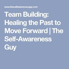 Team Building: Healing the Past to Move Forward | The Self-Awareness Guy