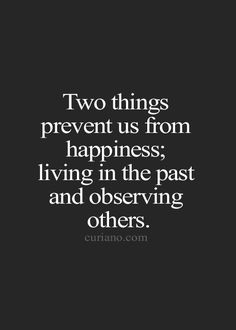 two things prevent us from happiness; living in the past and observing others...