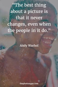 """""""The best thing about a picture is that it never changes, even when the people in it do."""" -- Andy Warhol"""