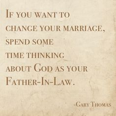 If you want to change your marriage, spend some time thinking about God as your Father-In-Law.    Gary Thomas