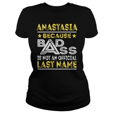 ANASTASIA Because BADASS is not an Official Last Name Shirts #gift #ideas #Popular #Everything #Videos #Shop #Animals #pets #Architecture #Art #Cars #motorcycles #Celebrities #DIY #crafts #Design #Education #Entertainment #Food #drink #Gardening #Geek #Hair #beauty #Health #fitness #History #Holidays #events #Home decor #Humor #Illustrations #posters #Kids #parenting #Men #Outdoors #Photography #Products #Quotes #Science #nature #Sports #Tattoos #Technology #Travel #Weddings #Women
