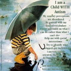 10 things your child with Autism wishes you knew. Patience patience patience. I am a child with Autism. My sensory perceptions are disordered.