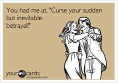 You had me at, 'Curse your sudden but inevitable betrayal!'  -Firefly
