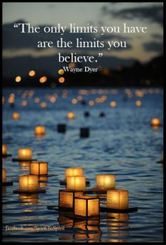 """The only limits you have are the limits you believe"" -  Wayne Dryer"