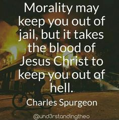 Morality may keep you out of jail but it takes the blood of Jesus Christ to keep you out of hell. C H Spurgeon