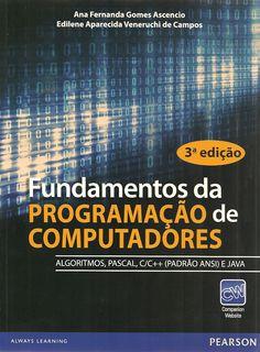 ASCENCIO, Ana Fernanda Gomes; CAMPOS, Edilene Aparecida Veneruchi de. Fundamentos da programação de computadores: algoritmos, Pascal, C/C++ (Padrão ANSI) e Java. 3 ed. São Paulo: Pearson Prentice Hall, 2012. x, 569 p. Inclui bibliografia e índice; il. tab. quad.; 28cm. ISBN 9788564574168.  Palavras-chave: C/Linguagem de programação de computador; PROGRAMACAO DE COMPUTADORES.  CDU 004.421 / A811f / 3 ed. / 2012