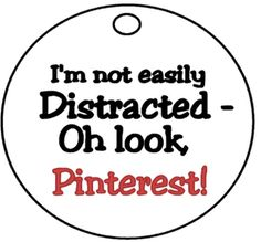 I'm not easily distracted.... Oh look, Pinterest!! Funny and oh so true...