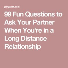99 Fun Questions to Ask Your Partner When You're in a Long Distance Relationship