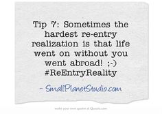 Tip 7: Sometimes the hardest re-entry realization is that life went on without you went abroad! ;-) #ReEntryReality  SmallPlanetStudio.com