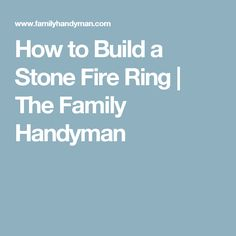 How to Build a Stone Fire Ring | The Family Handyman