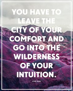 """""""You have to leave the city of your comfort and go into the wilderness of your intuition."""""""
