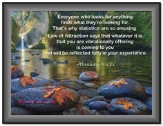 Everyone who looks for anything finds what they're looking for. That's why statistics are so amusing. Law of Attraction says that whatever it is that you are vibrationally offering is coming to you and will be reflected fully in your experience. (For the audio click twice then.. See more)  Abraham-Hicks Quotes (AHQ3030) Law of Attraction