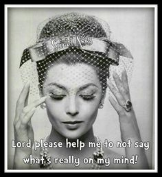 Lord please help me to not say what's really on my mind! ~Yes, Lord! Amen~