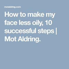 How to make my face less oily, 10 successful steps | Mot Aldring.