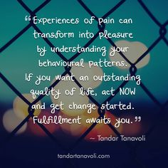 Experiences of pain can transform into pleasure by understanding your behavioural patterns.  If you want an outstanding quality of life, act NOW and get change started. Fulfillment awaits you.