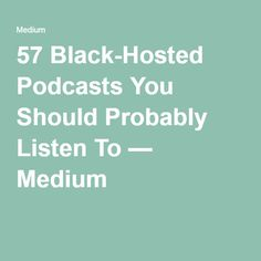 57 Black-Hosted Podcasts You Should Probably Listen To — Medium