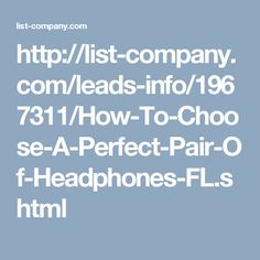 http://list-company.com/leads-info/1967311/How-To-Choose-A-Perfect-Pair-Of-Headphones-FL.shtml