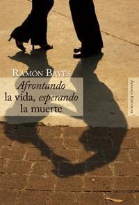 """""""Afrontando la vida, esperando la muerte"""". Autor: Ramón Bayés. El autor reflexiona, desde la psicología, en el concepto, evaluación y terapéutica del sufrimiento, aplicando el conocimiento conseguido a diferentes escenarios: la vejez, la muerte súbita e inesperada, las unidades de cuidados críticos, las unidades de cuidados paliativos, el suicidio asistido y la eutanasia, la muerte de los niños, el duelo..."""