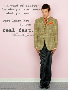 (I have no idea who this gentleman is,but I love his style and this quote.)