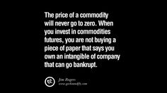 The price of a commodity will never go to zero. When you invest in commodities futures, you are not buying a piece of paper that says you own an intangible of company that can go bankrupt. – Jim Rogers 60 Best Quotes on Financial Management and Investment Banking