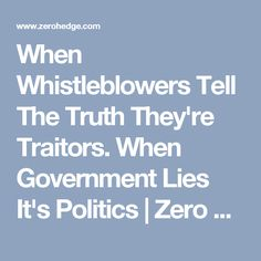 When Whistleblowers Tell The Truth They're Traitors. When Government Lies It's Politics | Zero Hedge
