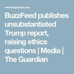 BuzzFeed publishes unsubstantiated Trump report, raising ethics questions | Media | The Guardian