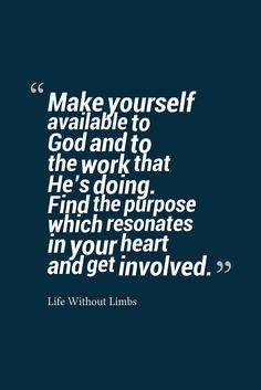 Make yourself available to God and to the work that He's doing. Find the purpose which resonates in your heart and get involved.