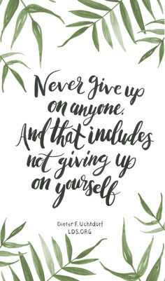 Never give up on anyone. And that includes not giving up on yourself. —Dieter F. Uchtdorf #LDS