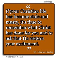 """If your Christian life has become stale and musty, it's time to remember what Christ has done for you and to ask that He restore your excitement."" ~ Charles Stanley"
