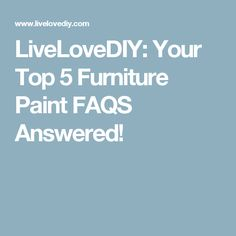 LiveLoveDIY: Your Top 5 Furniture Paint FAQS Answered!