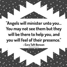 """""""Angels will minister unto you. You may not see them, but they will be there to help you, and you will feel of their presence."""" -Ezra Taft Benson (April 1989 Gen Conf- To the Children of the Church) Uplifting Thoughts, Spiritual Thoughts, Uplifting Quotes, Inspirational Thoughts, Spiritual Quotes, Gospel Quotes, Lds Quotes, Quotable Quotes, Book Quotes"""