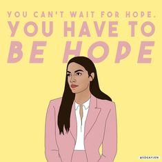 You can't wait for Hope. You have to be Hope. by Alexandria Ocasio-Cortez ( Feminist Af, Feminist Quotes, Feminist Icons, My Body My Choice, Power To The People, Badass Women, Alexandria, Powerful Women, Girl Boss