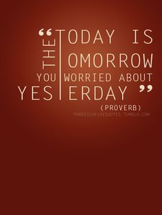 """""""Today is the Tomorrow You Worried About Yesterday"""""""