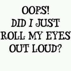 Guilty I'm an eye roller. I control it most of the time. If I don't that's because you probably deserve it. Lol