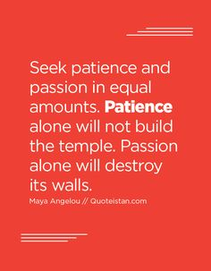 Seek patience and passion in equal amounts. Patience alone will not build the temple. Passion alone will destroy its walls.