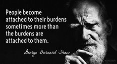 People become attached to their burdens sometimes more than the burdens are attached to them. / George Bernard Shaw (1856-1950) British playwright and critic A Treatise on Parents and Children (1910)